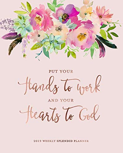 (Put Your Hands To Work and Your Hearts To God, 2019 Weekly Splendid Planner: Blush Pink Floral Rose Gold Weekly Dated Agenda Diary Book, 12 Months, January - December 2019)