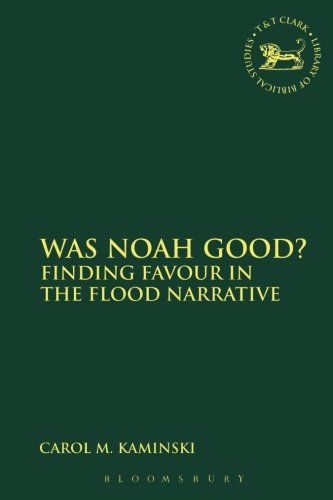 Was Noah Good?: Finding Favour in the Flood Narrative (The Library of Hebrew Bible/Old Testament Studies)