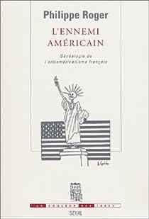 L'Ennemi américain : Généalogie de l'antiaméricanisme français par Roger