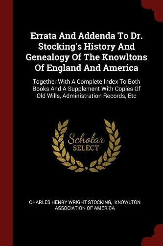 Errata And Addenda To Dr. Stocking's History And Genealogy Of The Knowltons Of England And America: Together With A Complete Index To Both Books And A Of Old Wills, Administration Records, Etc