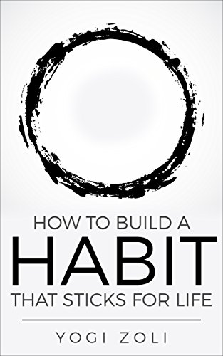 How To Build A Habit That Sticks For Life: Form One New Habit For Life And Live Through Your Highest Self Every Single Day (7 Habits of a Yogi Book 1)