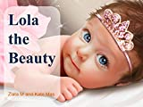 Lola the Beauty: The Illustrated Fairy Tale Kind Story  about a Baby Lola and Her Mom, They Pets Cat and Dog for Children