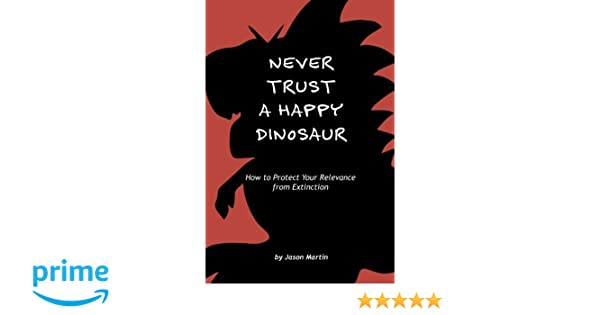 never trust a happy dinosaur how to protect your relevance from extinction