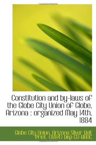 Constitution and by-laws of the Globe City Union of Globe, Arizona : organized May 14th, 1884 pdf epub