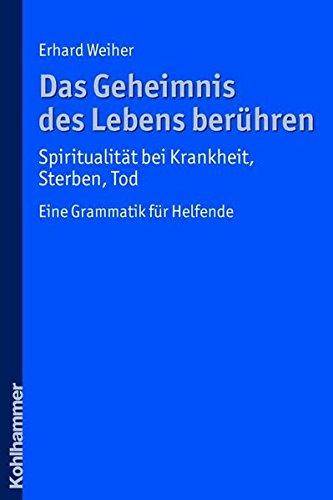 Das Geheimnis des Lebens berühren - Spiritualität bei Krankheit, Sterben, Tod: Eine Grammatik für Helfende
