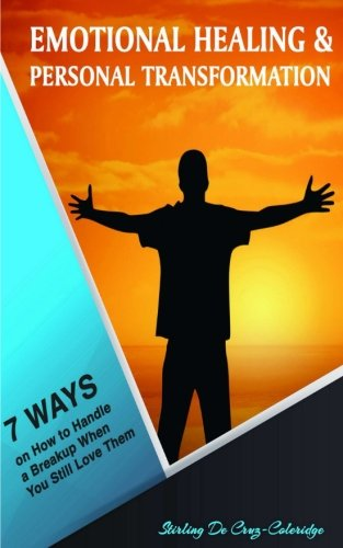 Emotional Healing and Personal Transformation: 7 Ways on How to Handle a Breakup when You Still Love Them (Self-Help/Personal Transformation/Success) (Volume 3)