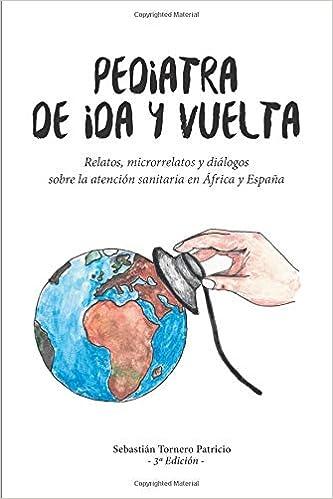 Pediatra de ida y vuelta: Relatos, microrrelatos y diálogos sobre la atención sanitaria en África y España: Amazon.es: Patricio, Sebastián Tornero: Libros
