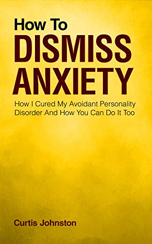 How To Dismiss Anxiety: How I Cured My Avoidant Personality Disorder And How You Can Do It Too