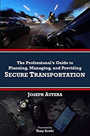 The Professional's Guide to Planning, Managing, and Providing Secure Transporta