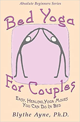 Bed Yoga For Couples Easy Healing Yoga Moves You Can Do In Bed Absolute Beginner Series Ayne Phd Blythe 9781947151741 Amazon Com Books