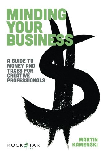 Minding Your Business: A Guide to Money and Taxes for Creative Professionals (Music Pro Guides)