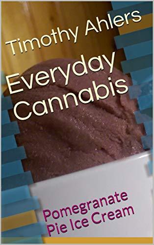 (Everyday Cannabis: Pomegranate Pie Ice Cream (The Iciest of Creams Book 2))