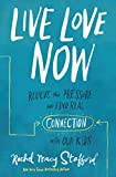 Live Love Now: Relieve the Pressure and Find Real Connection with Our Kids