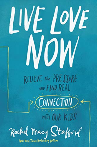 Live Love Now: Relieve the Pressure and Find Real Connection with Our Kids (Macys S)