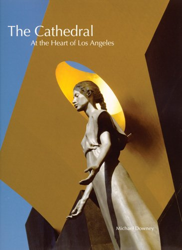 The Cathedral: At the Heart of Los Angeles (The Cathedral Of Our Lady Of Angels)