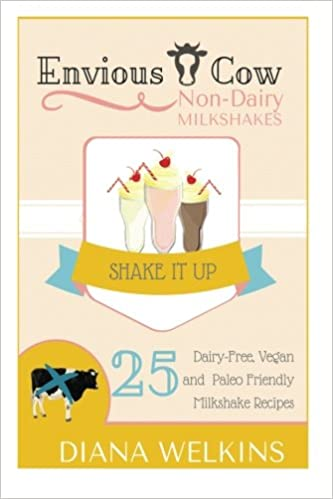 Envious Cow Non-Dairy Milkshakes: 25 Shake It Up, Dairy-Free, Vegan, and Paleo Friendly Milkshakes