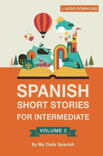 Spanish: Short Stories for Intermediate Level Vol 3: Improve your Spanish listening comprehension skills with ten Spanish stories for intermediate level (Volume 3) (Spanish Edition)