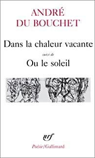 Dans la chaleur vacante - suivi de Ou le Soleil par  André Du Bouchet