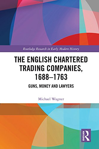 The English Chartered Trading Companies, 1688-1763: Guns, Money and Lawyers (Trade Guns Of The Hudsons Bay Company)