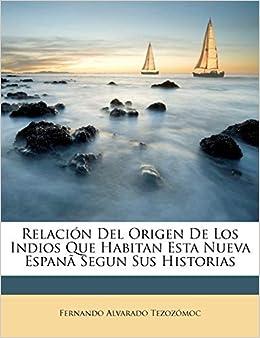 Relación Del Origen De Los Indios Que Habitan Esta Nueva Espanã Segun Sus Historias: Amazon.es: Tezozómoc, Fernando Alvarado: Libros
