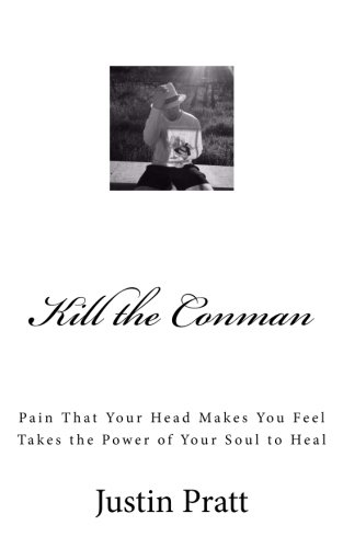 Kill the Conman: Pain That Your Head Makes You Feel Takes The Power of Your Soul To Heal