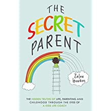 The Secret Parent: The hidden truths of life, parenting and childhood through the eyes of a Kids Life Coach