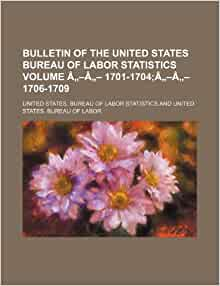 Bulletin of the united states bureau of labor statistics volume 1701 1704 1706 - United states bureau of statistics ...