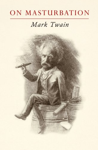 """Mark Twain on Masturbation: """"Some Thoughts on the Science of Onanism"""""""