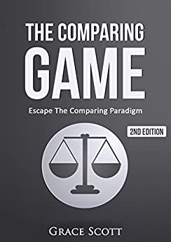 The Comparing Game: Escape The Comparing Paradigm, Embrace Your Own Uniqueness, Be Your True Self by [Scott, Grace]