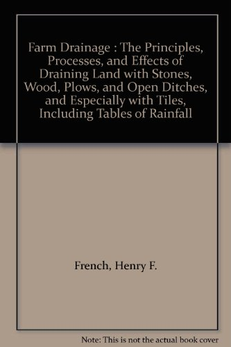 Farm Drainage : The Principles, Processes, and Effects of Draining Land with Stones, Wood, Plows, and Open Ditches, and Especially with Tiles, Including Tables of Rainfall