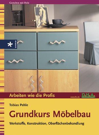 Grundkurs Möbelbau: Werkstoffe, Konstruktion, Oberflächenbehandlung