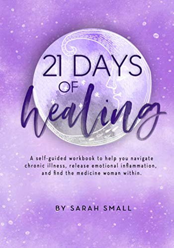 21 Days of Healing: a self-guided workbook to help you navigate chronic illness, release emotional inflammation, and find the medicine woman within