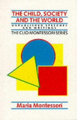 The Child, Society and the World: Unpublished Speeches and Writings (The Clio Montessori Series) Maria Montessori