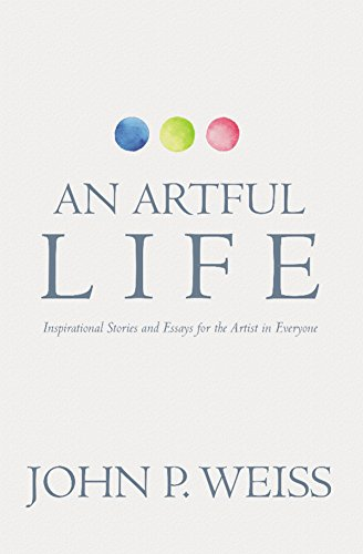an artful life inspirational stories and essays for the artist in an artful life inspirational stories and essays for the artist in everyone by weiss