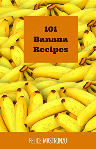 101 Banana Recipes: easy banana recipes everyone can do by [Mastronzo, Felice]