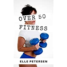 Over 50 Fitness: A Guide to Fitness, Diet and Weight Loss Over 50 (Fitness Over 50 Book 1)