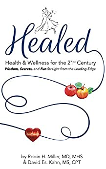 Healed! Health & Wellness for the 21st Century: Wisdom, Secrets, and Fun Straight from the Leading Edge by [Miller MD MHS, Robin H., Kahn MS CPT, David Es.]