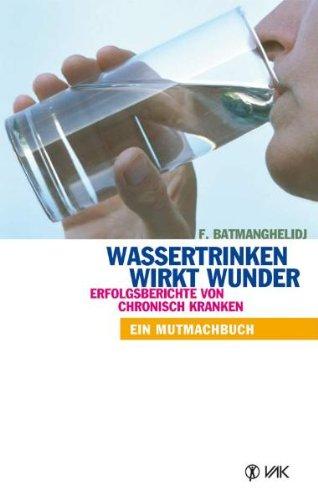 Wassertrinken wirkt Wunder. Erfolgsberichte von chronisch Kranken. Ein Mutmachbuch