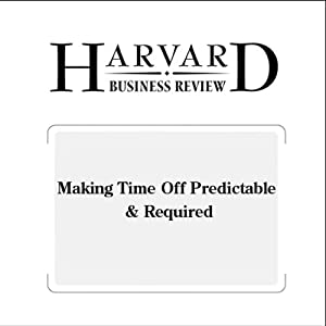 Making Time Off Predictable & Required (Harvard Business Review) Periodical
