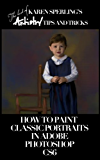 How to Paint Classic Portraits in Adobe Photoshop CS6 [Article] (The best of Karen Sperling's Artistry Tips and Tricks Book 2)