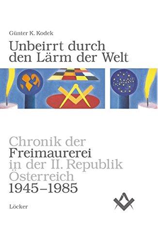 Unbeirrt durch den Lärm der Welt: Chronik der Freimaurerei in der II. Republik Österreich von 1945-1985