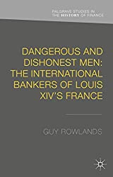Dangerous and Dishonest Men: The International Bankers of Louis XIV's France (Palgrave Studies in the History of Finance)