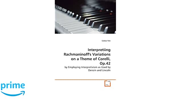 Interpreting Rachmaninoffs Variations on a Theme of Corelli Opus 42 by Employing Interpretivism as Used by Denzin and Lincoln