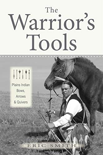 (The Warrior's Tools: Plains Indian Bows, Arrows & Quivers)