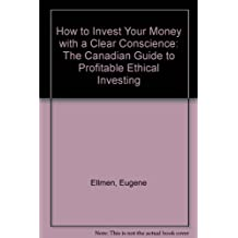 How to Invest Your Money with a Clear Conscience: The Canadian Guide to Profitable Ethical Investing