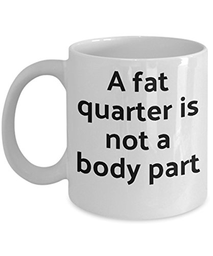 Quilting Mug - Funny Sewing Mug - Fat Quarter Is Not Body Part Ceramic Coffee Cup - Gift For Quilter, Sewer, Seamstress, Her - Stocking Stuffer Sewing Gifts - Fun Novelty Cup By CLB Goods