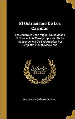 El Ostracismo de Los Carreras: Los Jenerales José Miguel I Juan José I El Coronel Luis Carrera. Episodio de la Independencia de Sud-America, Por Benjamin ...