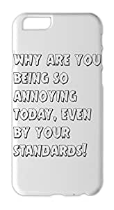 why are you being so annoying today, even by your standards! Iphone 6 plus case