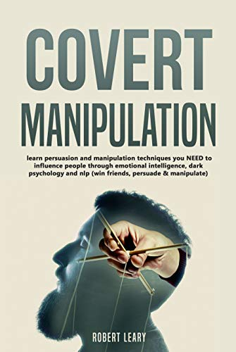 Covert Manipulation: Learn Persuasion and Manipulation Techniques You NEED  to Influence People Through Emotional Intelligence, Dark Psychology and NLP