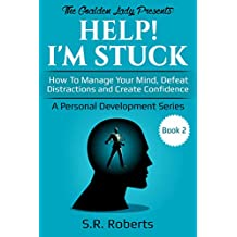 Help! I'm Stuck: How To Manage Your Mind, Defeat Distractions and Create Confidence